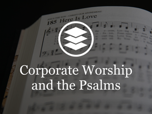 Corporate Worship and the Psalms